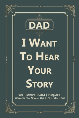 Dad, I Want to Hear Your Story: 101 Father's Guided & Keepsake Journal To Share His Life and His Love Cover Image
