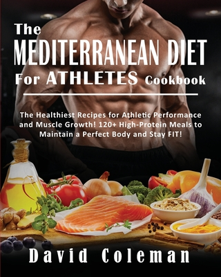 The Mediterranean Diet for Athletes Cookbook: The Healthiest Recipes for Athletic Performance and Muscle Growth! 120+ High-Protein Meals to Maintain a Cover Image
