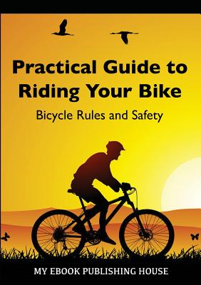 Practical Guide to Riding Your Bike - Bicycle Rules and Safety Cover Image