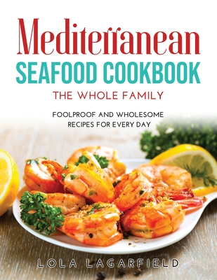 Mediterranean Seafood Cookbook for the Whole Family: Foolproof and Wholesome Recipes for Every Day Cover Image