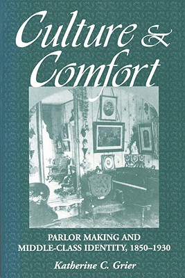 Culture and Comfort: Parlor Making and Middle-Class Identity, 1850-1930 Cover Image