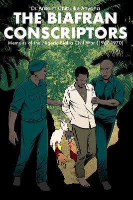 The Biafran Conscriptors: Memoirs of the Nigerian-Biafra Civil War (1967-1970) Cover Image