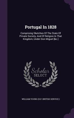 Portugal in 1828: Comprising Sketches of the State of Private Society, and of Religion in That Kingdom, Under Don Miguel [&C.] Cover Image
