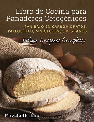 Libro de Cocina para Panaderos Cetogénica: Pan bajo en carbohidratos, paleolítico, sins gluten, sin granos Cover Image