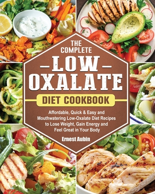 The Complete Low-Oxalate Diet Cookbook: Affordable, Quick & Easy and Mouthwatering Low-Oxalate Diet Recipes to Lose Weight, Gain Energy and Feel Great Cover Image