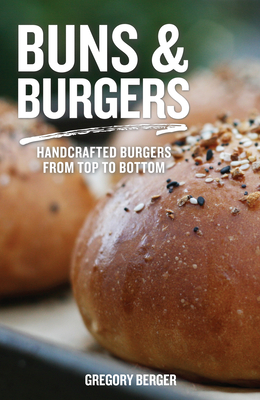 Buns and Burgers: Handcrafted Burgers from Top to Bottom (Recipes for Hamburgers and Baking Buns) Cover Image
