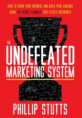 The Undefeated Marketing System: How to Grow Your Business and Build Your Audience Using the Secret Formula That Elects Presidents Cover Image
