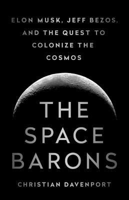 The Space Barons: Elon Musk, Jeff Bezos, and the Quest to Colonize the Cosmos Cover Image
