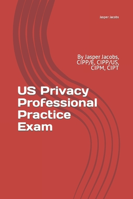 US Privacy Professional Practice Exam: By Jasper Jacobs, CIPP/E, CIPP/US, CIPM, CIPT Cover Image
