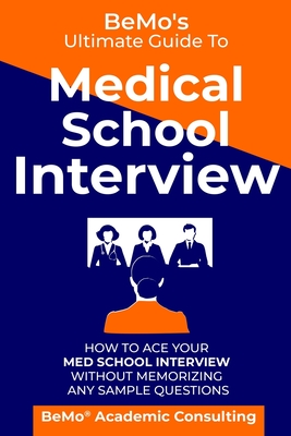 BeMo's Ultimate Guide to Medical School Interview: How to Ace Your Med School Interview without Memorizing any Sample Questions Cover Image