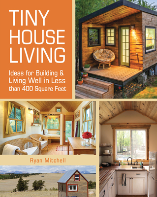 Tiny House Living: Ideas for Building and Living Well in Less Than 400 Square Feet Cover Image