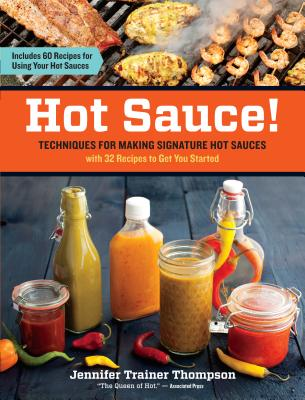 Hot Sauce!: Techniques for Making Signature Hot Sauces, with 32 Recipes to Get You Started; Includes 60 Recipes for Using Your Hot Sauces Cover Image