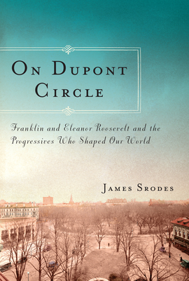 On DuPont Circle: Franklin and Eleanor Roosevelt and the Progressives Who Shaped Our World Cover Image