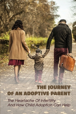 The Journey Of An Adoptive Parent: The Heartache Of Infertility And How Child Adoption Can Help: Books For Stepmoms Cover Image