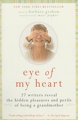 Eye of My Heart: 27 Writers Reveal the Hidden Pleasures and Perils of Being a Grandmother Cover Image