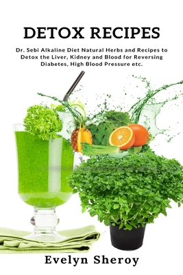 Detox Recipes: Dr. Sebi Alkaline Diet Natural Herbs and Recipes to Detox the Liver, Kidney and Blood for Reversing Diabetes, High Blo Cover Image