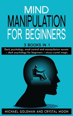 Mind Manipulation For beginners: 3 books in 1: Dark psychology, mind control and manipulation secrets + dark psychology for beginners + wicca crystal Cover Image