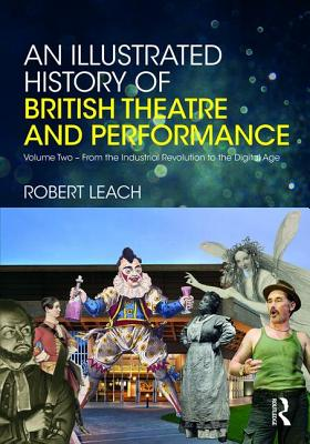 An Illustrated History of British Theatre and Performance: Volume Two - From the Industrial Revolution to the Digital Age Cover Image