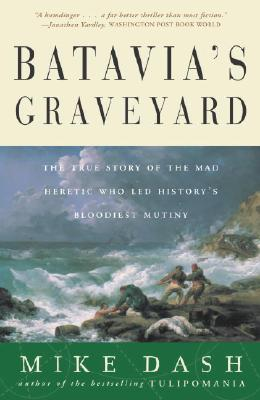 Batavia's Graveyard: The True Story of the Mad Heretic Who Led History's Bloodiest Mutiny Cover Image