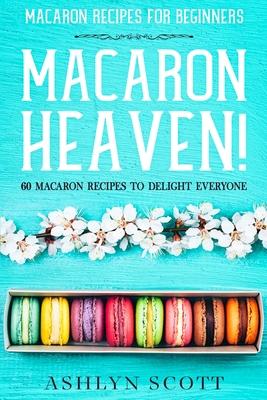 Macarons Recipe For Beginners: MACARON HEAVEN! 60 Macaron Recipes To Delight Everyone Cover Image