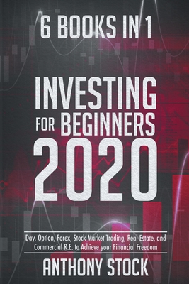 Investing for Beginners 2020: 6 Books in 1: Day, Option, Forex, Stock Market Trading, Real Estate, and Commercial R.E. to Achieve your Financial Fre Cover Image