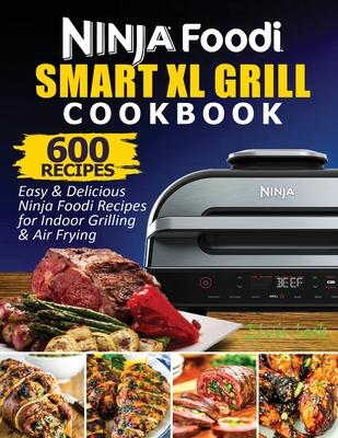 Ninja Foodi Smart XL Grill Cookbook: 600 Easy & Delicious Ninja Foodi Smart XL Grill Recipes For Indoor Grilling & Air Frying Cover Image