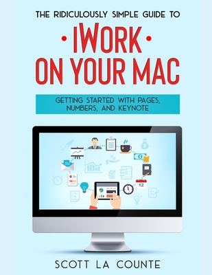 The Ridiculously Simple Guide to iWorkFor Mac: Getting Started With Pages, Numbers, and Keynote Cover Image