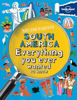 Not For Parents South America: Everything You Ever Wanted to Know (Lonely Planet Kids) Cover Image