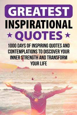 Greatest Inspirational Quotes: 1000 Days of Inspiring Quotes and Contemplations to Discover Your Inner Strength and Transform Your Life Cover Image