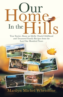 Our Home in the Hills: True Stories About an Idyllic Ozark Childhood and Treasured Family Recipes from the Last One Hundred Years Cover Image