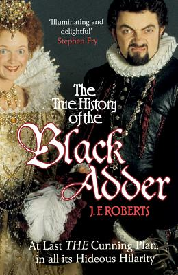 The True History of the Black Adder: At Last, the Cunning Plan, in All Its Hideous Hilarity Cover Image