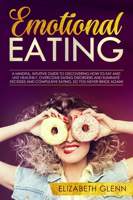 Emotional Eating: A mindful, intuitive guide to discovering how to eat and live healthily, overcome eating disorders and eliminate exces Cover Image