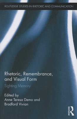 Rhetoric, Remembrance, and Visual Form: Sighting Memory (Routledge Studies in Rhetoric and Communication) Cover Image