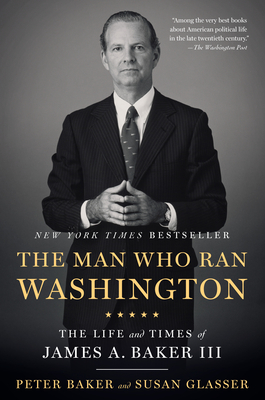 The Man Who Ran Washington: The Life and Times of James A. Baker III Cover Image