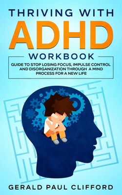 Thriving With ADHD Workbook: Guide to Stop Losing Focus, Impulse Control and Disorganization Through a Mind Process for a New Life Cover Image