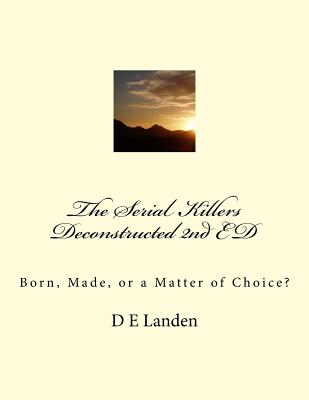 The Serial Killers Deconstructed 2nd ED: Born, Made, or a Matter of Choice? (2nd Edition) Cover Image