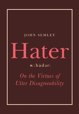 Hater: On the Virtues of Utter Disagreeability Cover Image