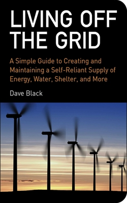Living Off the Grid: A Simple Guide to Creating and Maintaining a Self-Reliant Supply of Energy, Water, Shelter, and More Cover Image