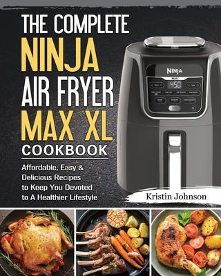 The Complete Ninja Air Fryer Max XL Cookbook: Affordable, Easy & Delicious Recipes to Keep You Devoted to A Healthier Lifestyle Cover Image