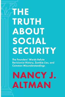 The Truth About Social Security: The Founders' Words Refute Revisionist History, Zombie Lies, and Common Misunderstandings Cover Image