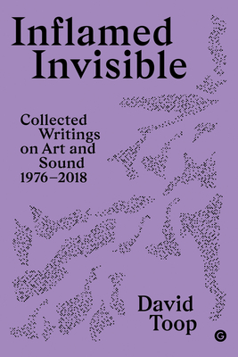 Inflamed Invisible: Collected Writings on Art and Sound, 1976-2018 Cover Image