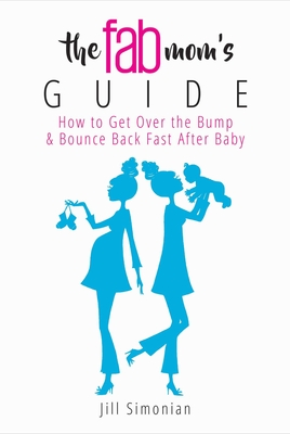 The Fab Mom's Guide: How to Get Over the Bump & Bounce Back Fast After Baby Cover Image