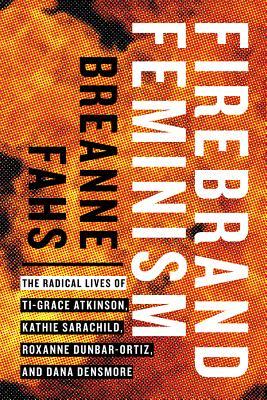 Firebrand Feminism: The Radical Lives of Ti-Grace Atkinson, Kathie Sarachild, Roxanne Dunbar-Ortiz, and Dana Densmore Cover Image