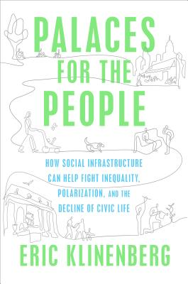 Palaces for the People: How Social Infrastructure Can Help Fight Inequality, Polarization, and the  Decline of Civic Life Cover Image