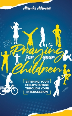 Praying For Your Children: Birthing Your Child's Future Through Your Intercession Cover Image