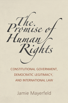 The Promise of Human Rights: Constitutional Government, Democratic Legitimacy, and International Law (Pennsylvania Studies in Human Rights) Cover Image