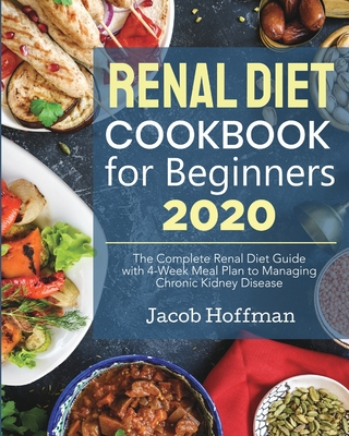 Renal Diet Cookbook for Beginners: The Complete Renal Diet Guide with 4-Week Meal Plan to Managing Chronic Kidney Disease Cover Image