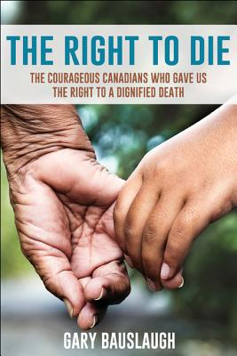 The Right to Die: The Courageous Canadians Who Gave Us the Right to a Dignified Death Cover Image