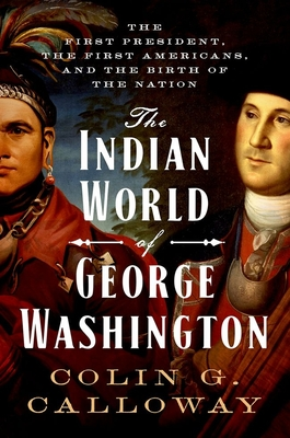 The Indian World of George Washington: The First President, the First Americans, and the Birth of the Nation cover image
