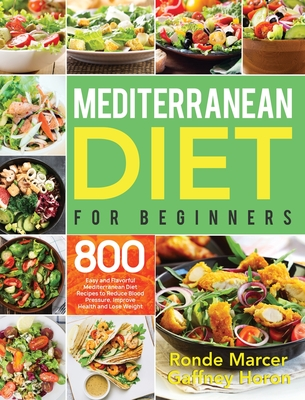 Mediterranean Diet for Beginners: 800 Easy and Flavorful Mediterranean Diet Recipes to Reduce Blood Pressure, Improve Health and Lose Weight Cover Image